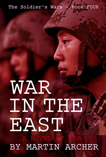 WAR IN THE EAST: Our Next War: An exciting military novel about America's participation in the coming war between China and Russia. (The Soldier's Wars Book 4) by [Archer, Martin]