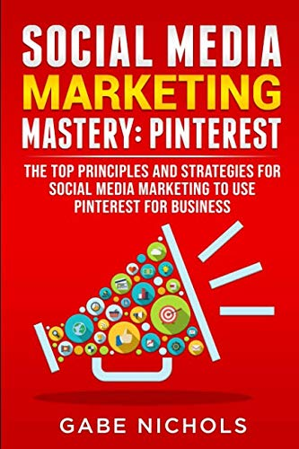 Social Media Marketing Mastery: Pinterest: The Top Principle and Strategies for Social Media Marketing to Use Pinterest For Business