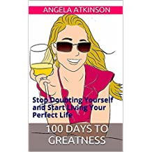 100 Days to Greatness: The Whole Life Fix Movement: Your Ultimate Guide to Help You Stop Doubting Yourself and Start Living Your Perfect Life (Detoxify Your Life Book 3)