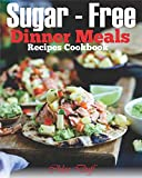 Sugar-Free Dinner Meals Recipes Cookbook: The Best Poultry, Beef/Pork, Seafood and Meatless Meal Recipes for Sugar Free Cooking