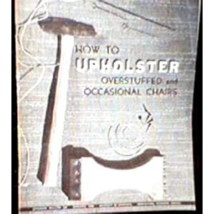 How to Upholster Overstuffed and Occasional Chairs Louise, Alexander, Alice Mae Woodruff