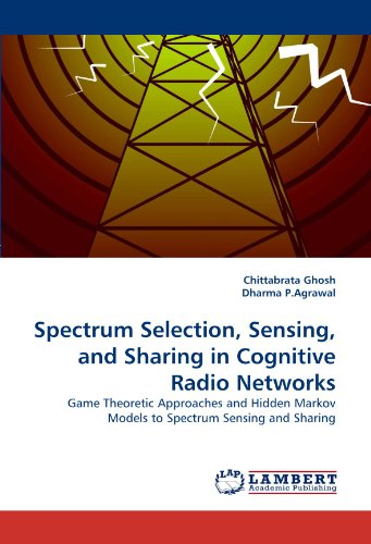 Spectrum Selection, Sensing, and Sharing in Cognitive Radio Networks: Game Theoretic Approaches and Hidden Markov Models to Spectrum Sensing and Sharing