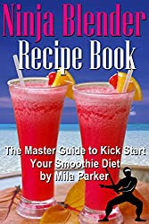 Ninja Blender Recipe Book:: The Master Guide to Kick Start Your Smoothie Diet (Ninja Blender Recipe Book Series 1)