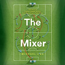 The Mixer: The Story of Premier League Tactics, from Route One to False Nines Audiobook by Michael Cox Narrated by Colin Mace