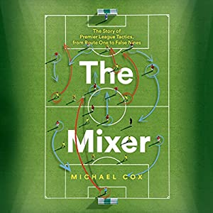 The Mixer: The Story of Premier League Tactics, from Route One to False Nines Audiobook