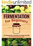 Fermentation For Beginners: The Ultimate Guide to Fermenting Foods Quickly and Easily, Plus Fermented Foods Recipe Book (probiotics, canning and preserving, ... Fermentation, Canning and Preserving)