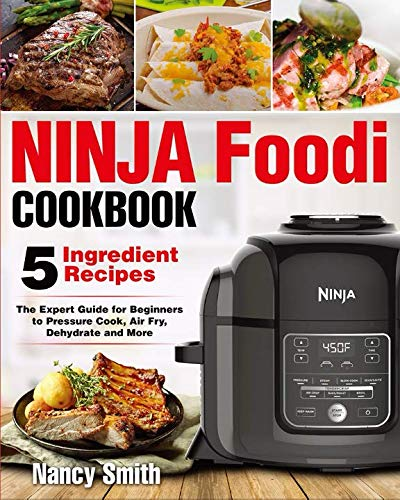 Ninja Foodi: Easy Ninja Foodi Cookbook with Only 5-Ingredient Recipes - The Expert Guide for Beginners to Pressure Cook, Air Fry, Dehydrate and More by Nancy Smith