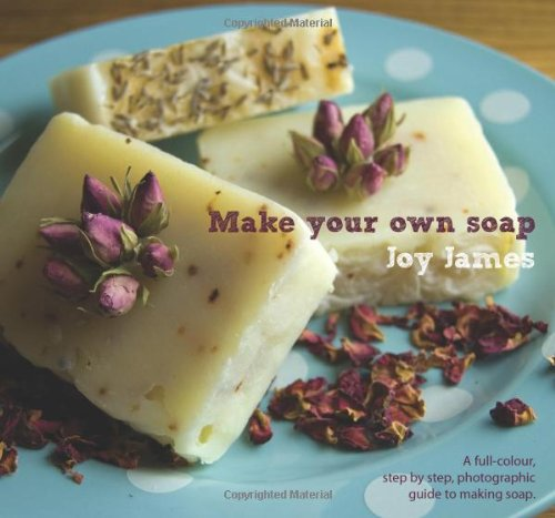 Make Your Own Soap: A Full-colour, Step-by-step, Photographic Guide to Making Soap