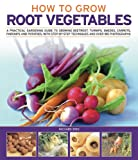 How to Grow Root Vegetables: A practical gardening guide to growing beets, turnips, rutabagas, carrots, parsnips and potatoes, with step-by-step techniques and over 185 photographs