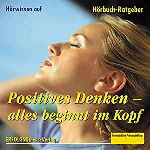 Positives Denken. Alles beginnt im Kopf Hörbuch