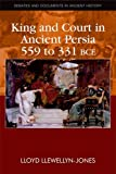 King and Court in Ancient Persia 559 to 331 BCE (Debates and Documents in Ancient History), Lloyd Llewellyn-Jones, 0748641254