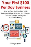 YOUR FIRST $100  PER DAY BUSINESS: How to Create Your First $100 Per Day Online Business via Product Dropshipping & Instagram Local Marketing