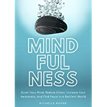 Mindfulness: Quiet Your Mind, Reduce Stress, Increase Your Awareness, And Find Peace In A Restless World