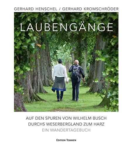 Laubengänge: Auf den Spuren von Wilhelm Busch durchs Weserbergland zum Harz. Ein Wandertagebuch
