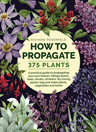 How to Propagate 375 Plants: A Practical Guide to Propagating Your Own Flowers, Foliage Plants, Trees, Shrubs, Climbers, Wet-Loving Plants, Bog and Water Plants, Vegetables and Herbs
