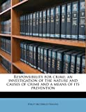 Responsibility for Crime; an Investigation of the Nature and Causes of Crime and a Means of Its Prevention, Philip Archibald Parsons, 1176944258