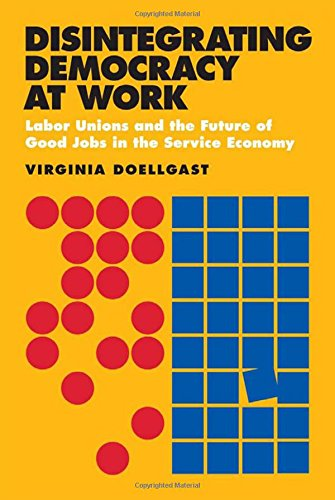 Disintegrating Democracy at Work: Labor Unions and the Future of Good Jobs in the Service Economy