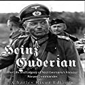 Heinz Guderian: The Life and Legacy of Nazi Germany's Famous Panzer Commander Audiobook by Charles River Editors Narrated by Colin Fluxman