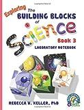 Exploring the Building Blocks of Science Book 3 Laboratory Notebook, Rebecca W. Keller, 1941181023