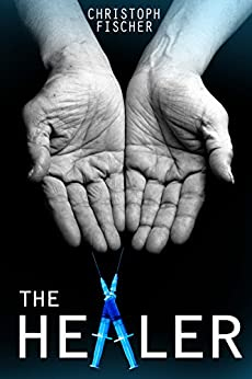 The Healer (Fraud or Miracle? Book 1) by [Fischer, Christoph]