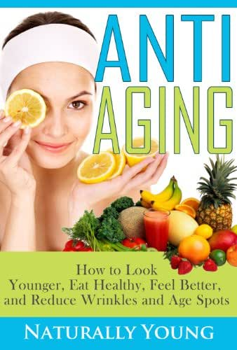 How To Look Younger, Eat Healthy, Feel Better and Reduce Wrinkles & Age Spots (Natural Treatments & Home Remedies)