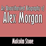 An Unauthorized Biography of Alex Morgan | Malcolm Stone
