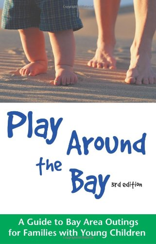 Play Around the Bay: A Guide to Bay Area Outings for Families with Young Children