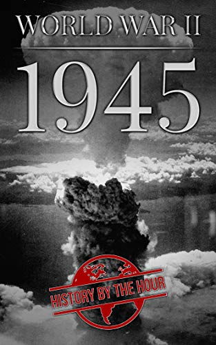 World War II: 1945 (One Hour WW II History Books Book 7) by [Hour, History by the]