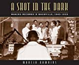 img - for A Shot in the Dark: Making Records in Nashville, 1945-1955 book / textbook / text book