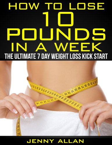 How To Lose 10 Pounds In A Week - The Ultimate 7 Day Weight Loss Kick Start (Best Diet Plan To Lose 10 Pounds)