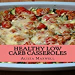 Healthy Low Carb Casseroles: 50 Ultimate Collections of Low Carbohydrate Casseroles That Make You Lose Weight and Burn Belly Fat | Alicia Maxwell