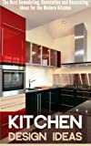Kitchen Decorating Ideas Kitchen Design Ideas: The Best Remodeling, Renovation and Decorating Ideas for the Modern Kitchen