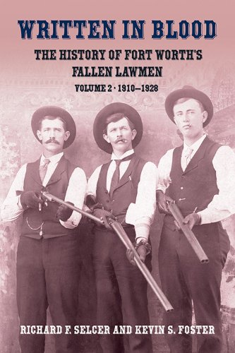 Written in Blood: The History of Fort Worth's Fallen Lawmen, Volume 2, 1910-1928 (Worth Fort In Universities Tx)