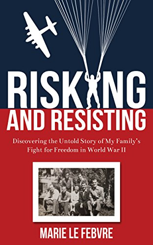 Risking and Resisting: Discovering the Untold Story of My Family's Fight for Freedom in World War II by [LeFebvre, Marie]