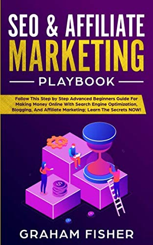 SEO & Affiliate Marketing Playbook: Follow This Step by Step Advanced Beginners Guide For Making Money Online With Search Engine Optimization, Blogging, And Affiliate Marketing; Learn The Secrets NOW! (Best Affiliate Marketing Blogs)