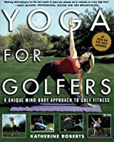Yoga for Golfers : A Unique Mind-Body Approach to Golf Fitness