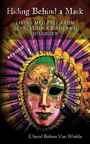 Hiding Behind A Mask: Living Med Free From Depression & Bipolar II Disorder