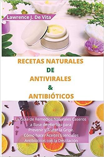Recetas Naturales De Antivirales Antibióticos La Guía De Remedios Naturales Caseros A Base De Hierbas Para Prevenir Y Tratar La Gripe Cómo Hacer Aceites Esenciales Antibióticos Con La Destilación De Vita