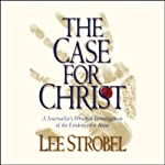 The Case for Christ: A Journalist's Personal Investigation of the Evidence for Jesus | Lee Strobel