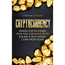 Cryptocurrency: Mining for Beginners - How You Can Make Up To $18,500 a Year Mining Coins From Home