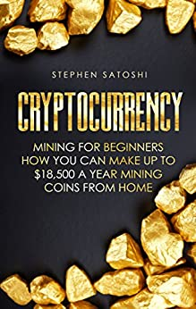 Cryptocurrency: Mining for Beginners - How You Can Make Up To 18,500 a Year Mining Coins From Home by [Satoshi, Stephen]
