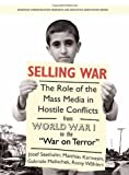 Selling War : The Role of the Mass Media in Hostile Conflicts from World War I to the War on Terror, , 1841506109