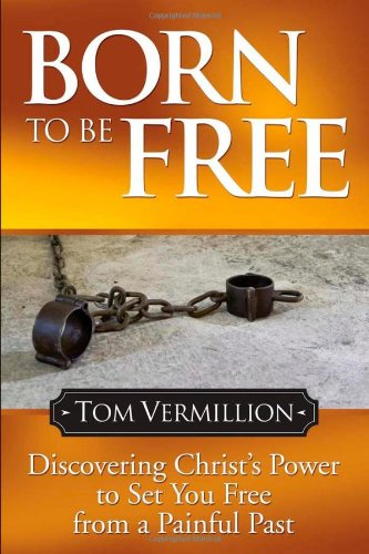 Born To Be Free  Discovering Christs Power To Set You Free From A Painful Past  Faith