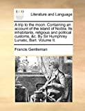 A Trip to the Moon Containing an Account of the Island of Noibla Its Inhabitants, Religious and Political Customs, and C by Sir Humphrey Lunatic, Bart, Francis Gentleman, 1140727885