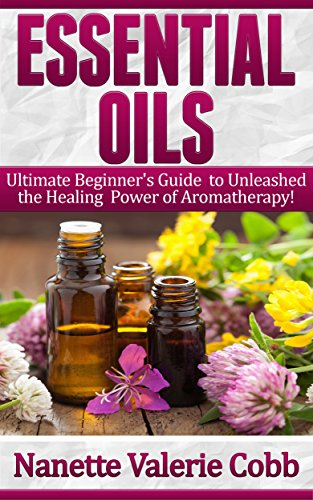 ESSENTIAL OILS: Ultimate Beginner's Guide to Unleash the Healing Power of Aromatherapy! (Aromtherapy and Oils, Healing, Medicine) (Natural Oils, Natural Healing, Natural Cure, Natural Remedies)