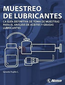 Muestreo de lubricantes - La guía definitiva de toma de muestras para el análisis de aceites y grasas lubricantes de [Trujillo Corona, Gerardo ]