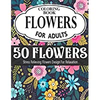 FLOWERS COLORING BOOK FOR ADULTS: 50 pages,Coloring Book with Flower Collection, Stress Relieving Flower Designs for Relaxation( vol-1)