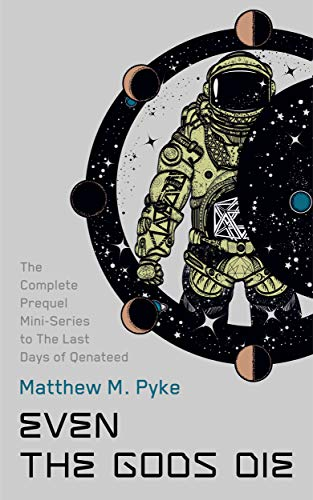 The Complete Prequel Mini-Series to The Last Days of Qenateed (Even the gods Die) by Matthew M. Pyke