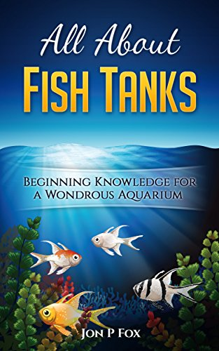 All About Fish Tanks: Beginning Knowledge for the Wondrous ()