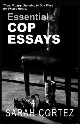 Tired, Hungry, and Standing in One Spot for Twelve Hours: Essential Cop Essays